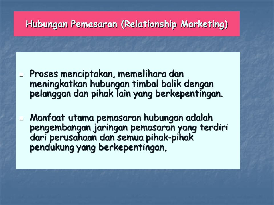 Hubungan Pemasaran (Relationship Marketing) Proses menciptakan, memelihara dan meningkatkan hubungan timbal balik dengan pelanggan dan pihak lain yang