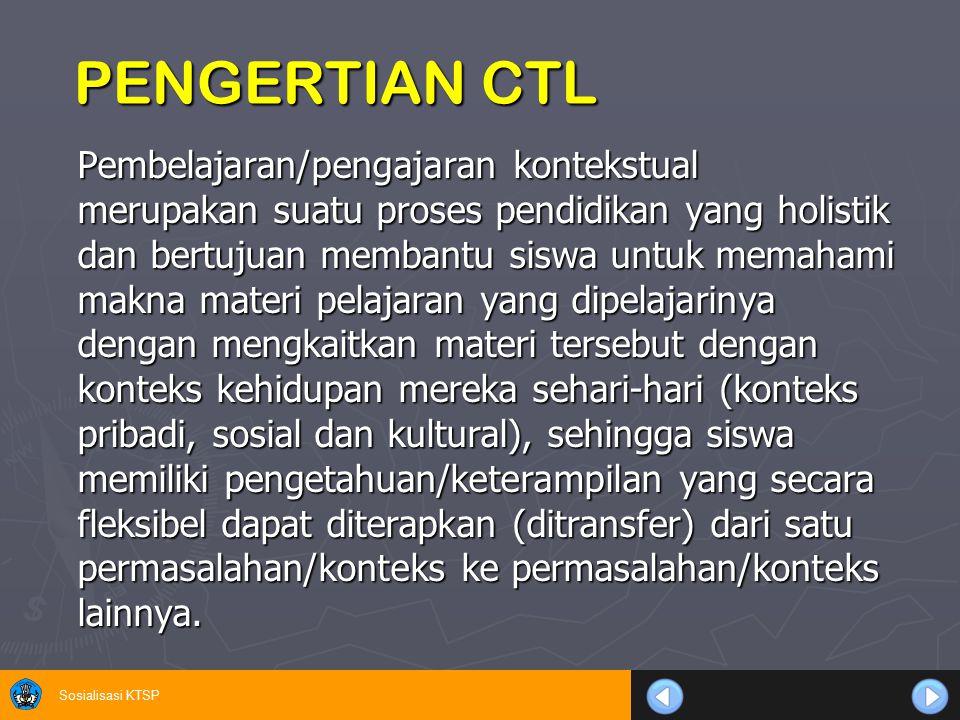Sosialisasi KTSP PENGERTIAN CTL Pembelajaran/pengajaran kontekstual merupakan suatu proses pendidikan yang holistik dan bertujuan membantu siswa untuk