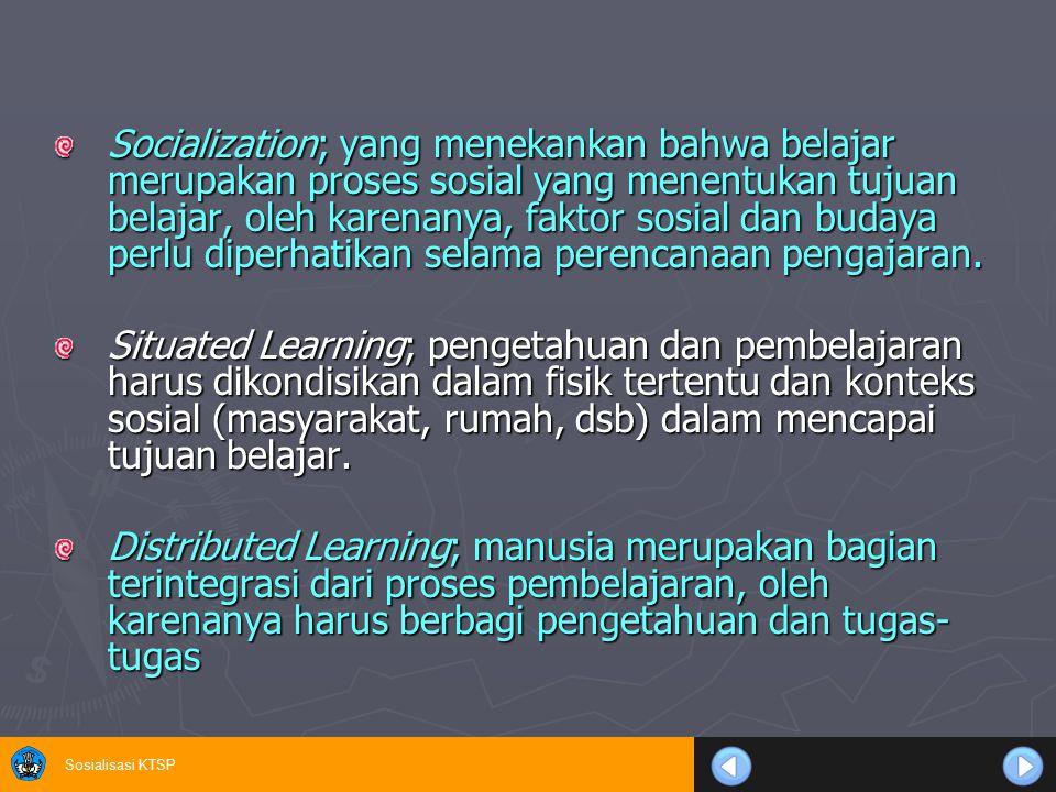Sosialisasi KTSP Socialization; yang menekankan bahwa belajar merupakan proses sosial yang menentukan tujuan belajar, oleh karenanya, faktor sosial da