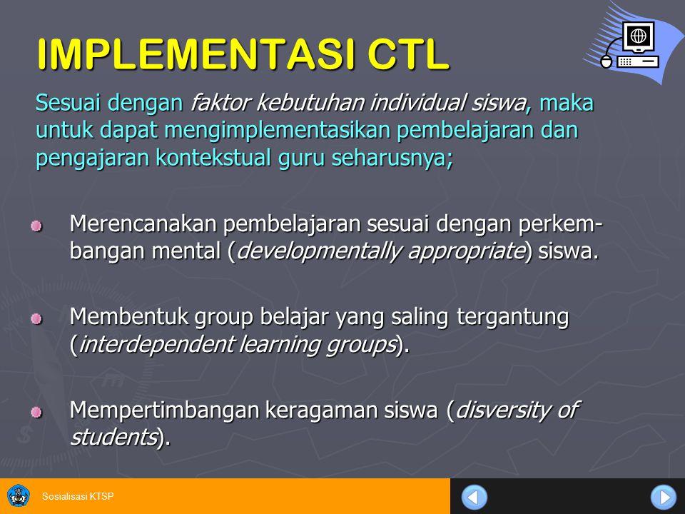 Sosialisasi KTSP IMPLEMENTASI CTL Merencanakan pembelajaran sesuai dengan perkem- bangan mental (developmentally appropriate) siswa. Membentuk group b