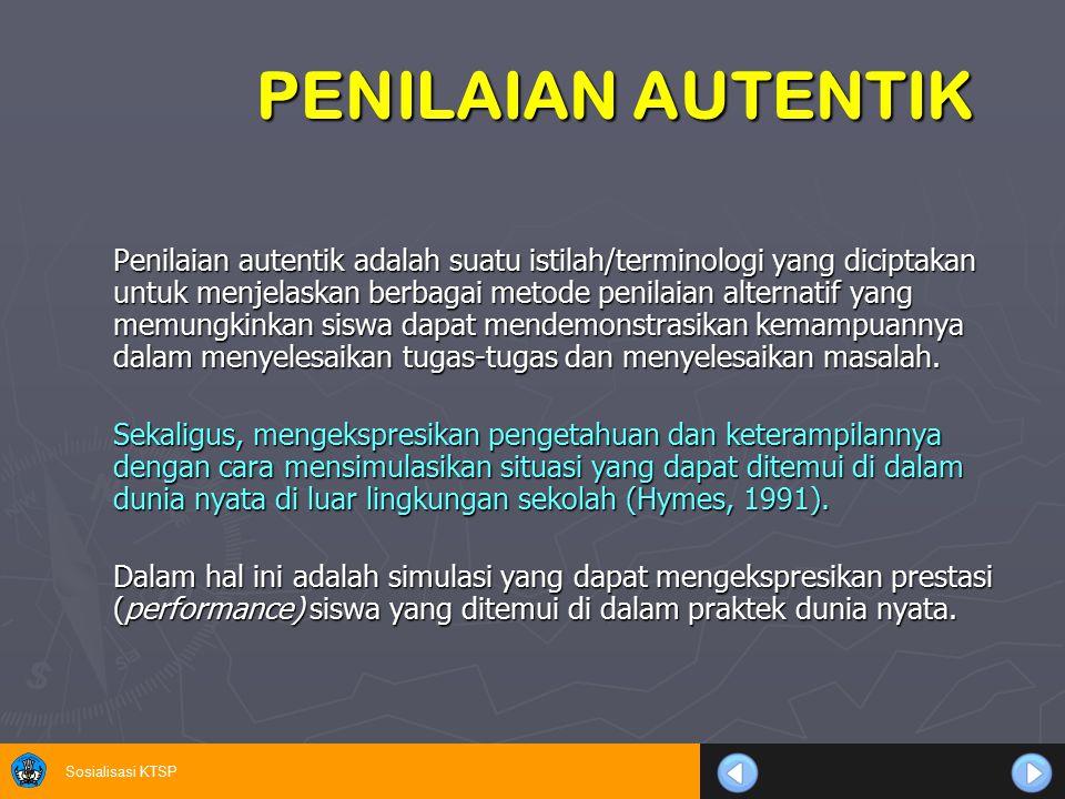 Sosialisasi KTSP PENILAIAN AUTENTIK Penilaian autentik adalah suatu istilah/terminologi yang diciptakan untuk menjelaskan berbagai metode penilaian al