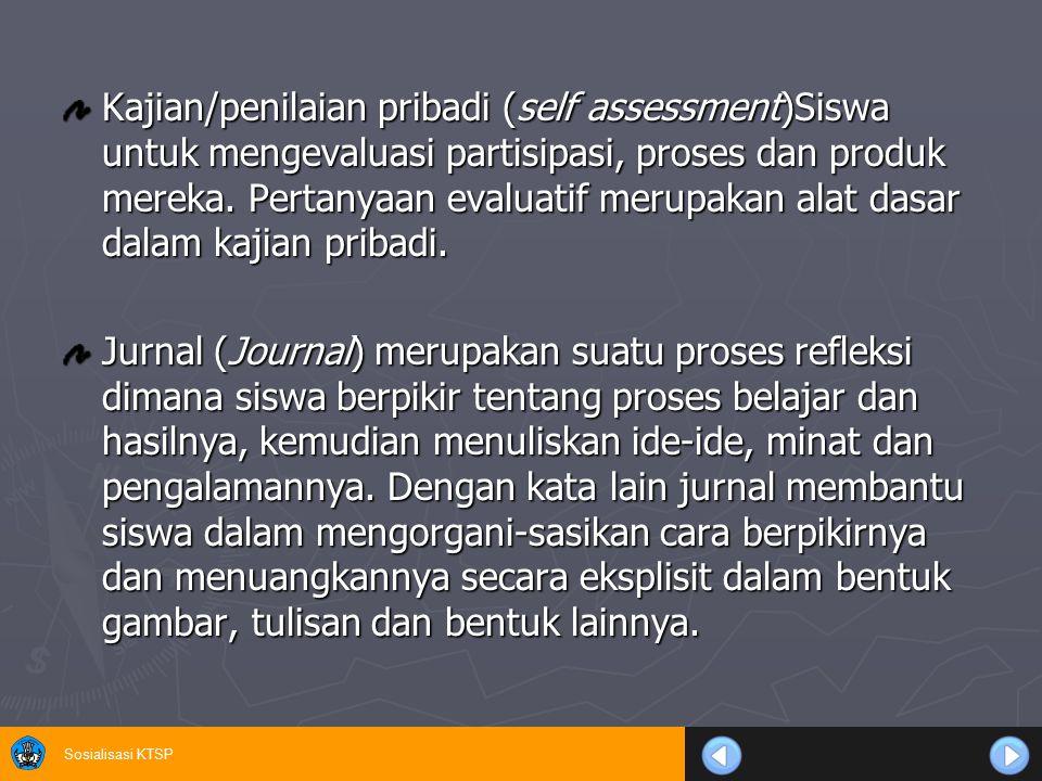 Sosialisasi KTSP Kajian/penilaian pribadi (self assessment)Siswa untuk mengevaluasi partisipasi, proses dan produk mereka. Pertanyaan evaluatif merupa