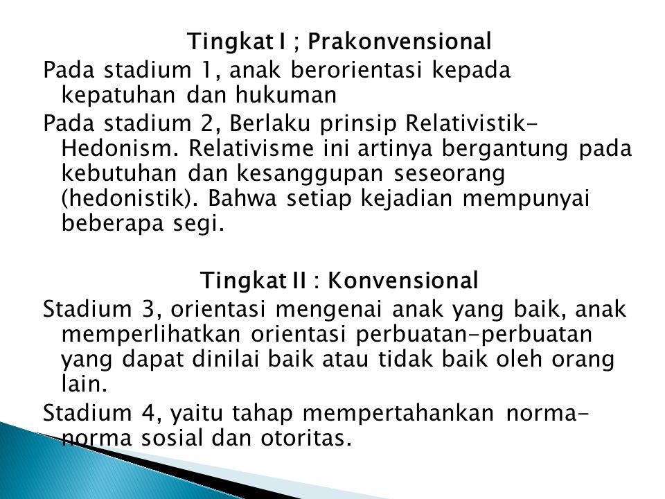Tingkat I ; Prakonvensional Pada stadium 1, anak berorientasi kepada kepatuhan dan hukuman Pada stadium 2, Berlaku prinsip Relativistik- Hedonism. Rel