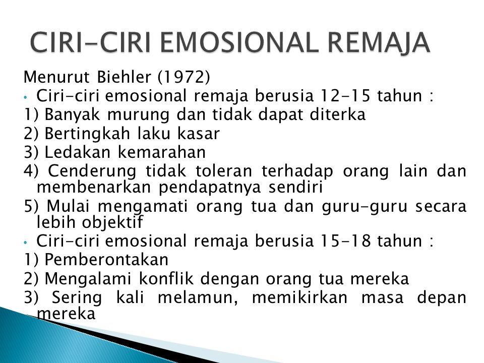 Menurut Biehler (1972) Ciri-ciri emosional remaja berusia 12-15 tahun : 1) Banyak murung dan tidak dapat diterka 2) Bertingkah laku kasar 3) Ledakan k
