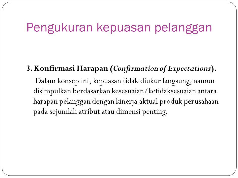 Pengukuran kepuasan pelanggan 3. Konfirmasi Harapan (Confirmation of Expectations). Dalam konsep ini, kepuasan tidak diukur langsung, namun disimpulka