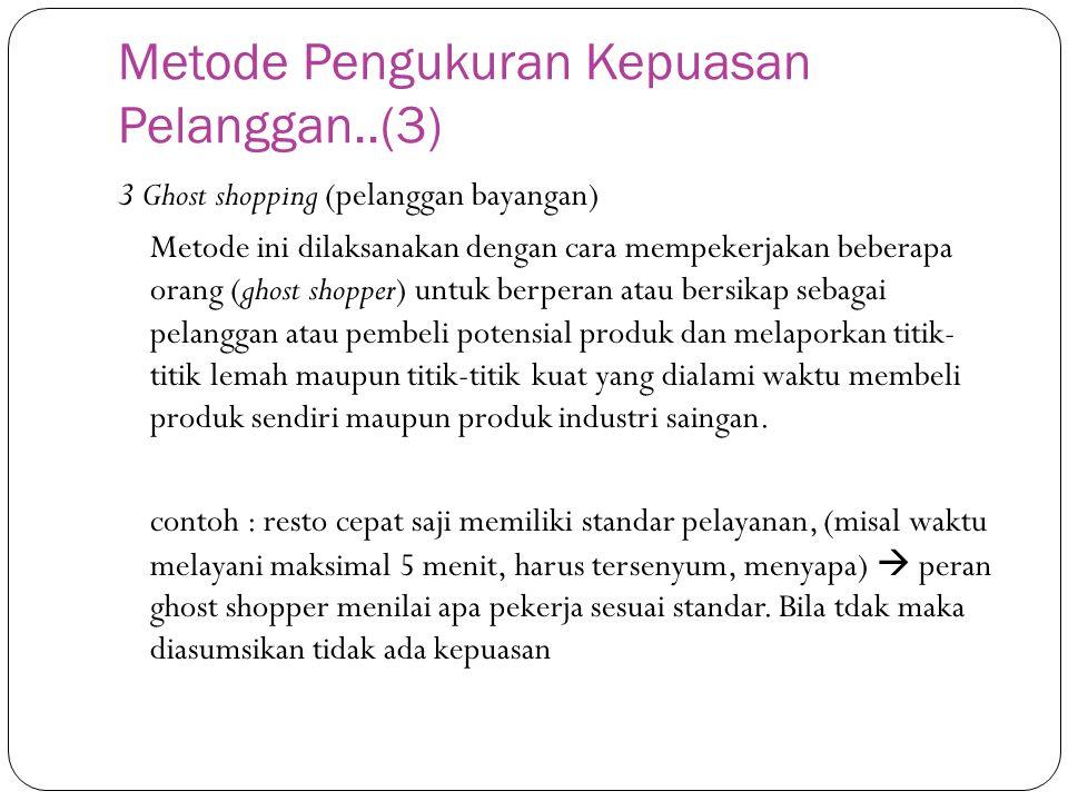 Metode Pengukuran Kepuasan Pelanggan..(3) 3 Ghost shopping (pelanggan bayangan) Metode ini dilaksanakan dengan cara mempekerjakan beberapa orang (ghos