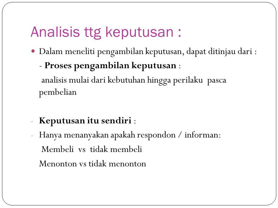 Analisis ttg keputusan : Dalam meneliti pengambilan keputusan, dapat ditinjau dari : - Proses pengambilan keputusan : analisis mulai dari kebutuhan hi