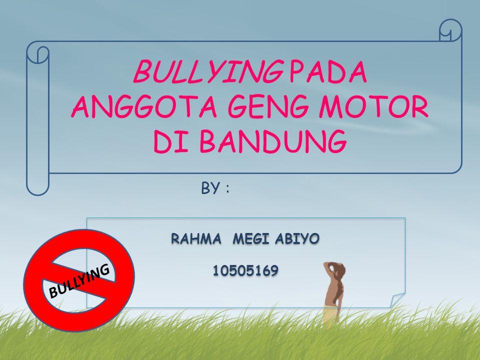 BY : RAHMA MEGI ABIYO 10505169 RAHMA MEGI ABIYO 10505169 BULLYING BULLYING PADA ANGGOTA GENG MOTOR DI BANDUNG