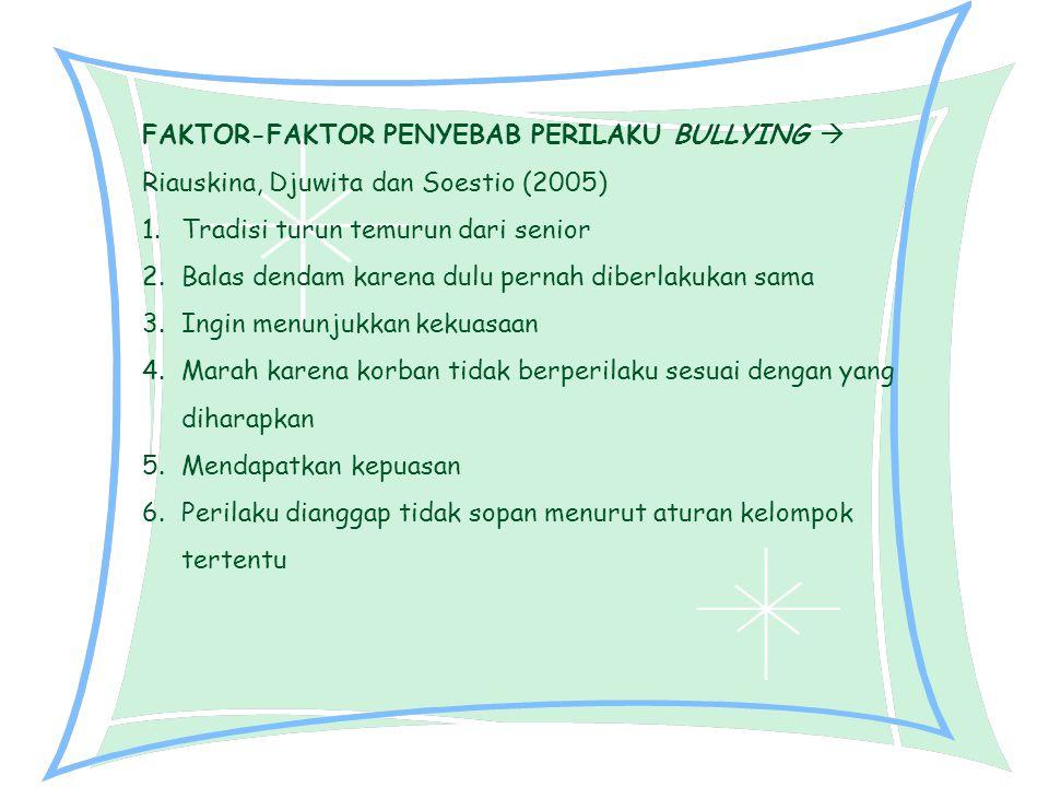 FAKTOR-FAKTOR PENYEBAB PERILAKU BULLYING  Riauskina, Djuwita dan Soestio (2005) 1.Tradisi turun temurun dari senior 2.Balas dendam karena dulu pernah