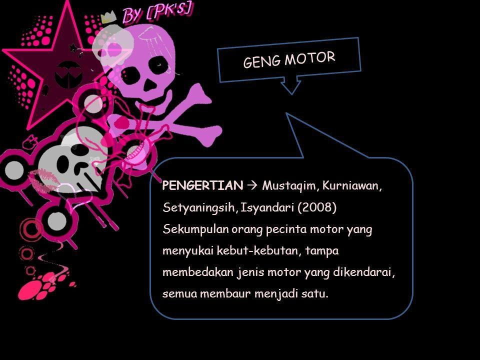 GENG MOTOR PENGERTIAN  Mustaqim, Kurniawan, Setyaningsih, Isyandari (2008) Sekumpulan orang pecinta motor yang menyukai kebut-kebutan, tampa membedak