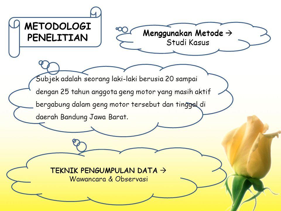 METODOLOGI PENELITIAN Menggunakan Metode  Studi Kasus Subjek adalah seorang laki-laki berusia 20 sampai dengan 25 tahun anggota geng motor yang masih