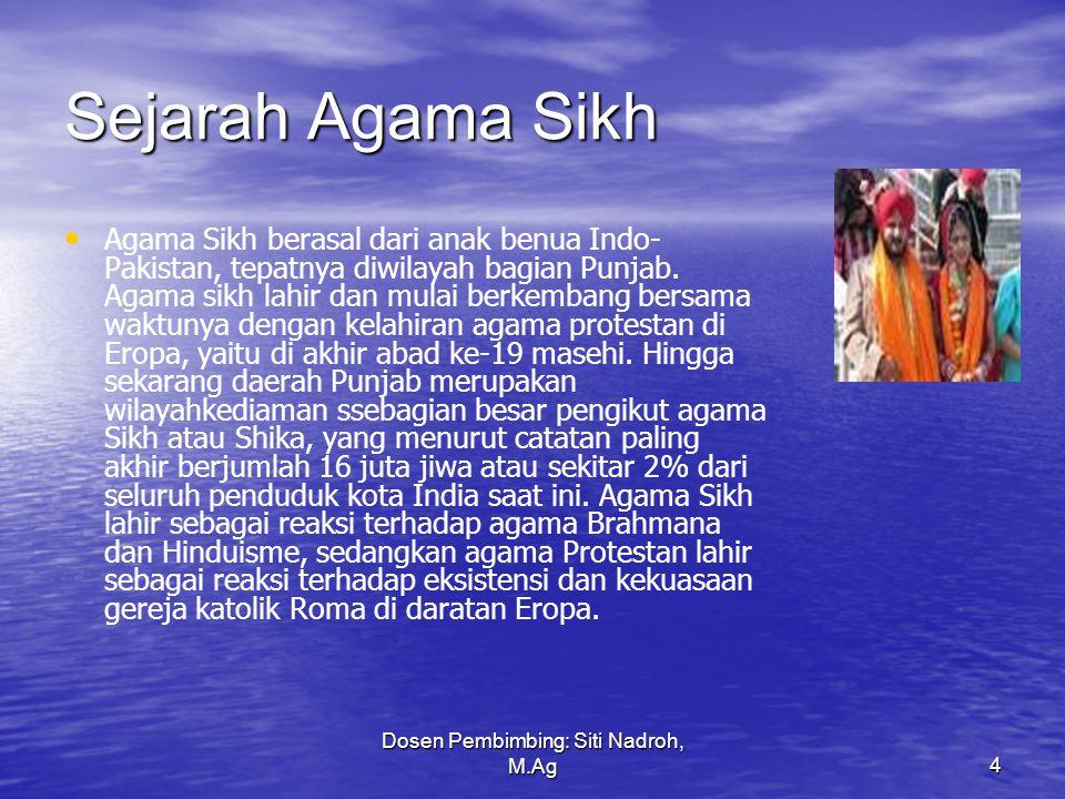Dosen Pembimbing: Siti Nadroh, M.Ag4 Sejarah Agama Sikh Agama Sikh berasal dari anak benua Indo- Pakistan, tepatnya diwilayah bagian Punjab.
