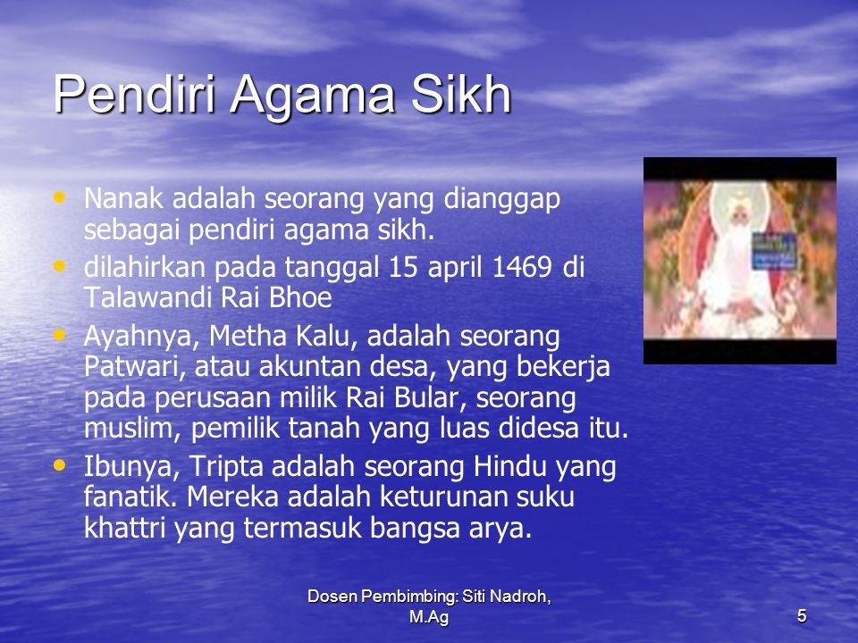 Dosen Pembimbing: Siti Nadroh, M.Ag5 Pendiri Agama Sikh Nanak adalah seorang yang dianggap sebagai pendiri agama sikh.