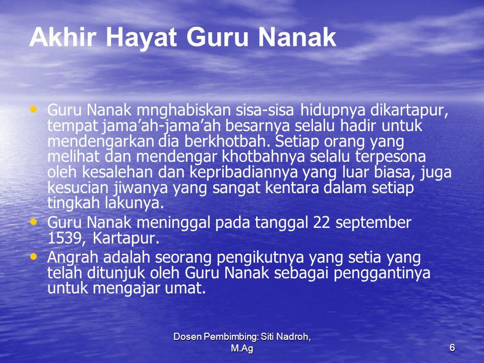 Dosen Pembimbing: Siti Nadroh, M.Ag6 Akhir Hayat Guru Nanak Guru Nanak mnghabiskan sisa-sisa hidupnya dikartapur, tempat jama'ah-jama'ah besarnya selalu hadir untuk mendengarkan dia berkhotbah.