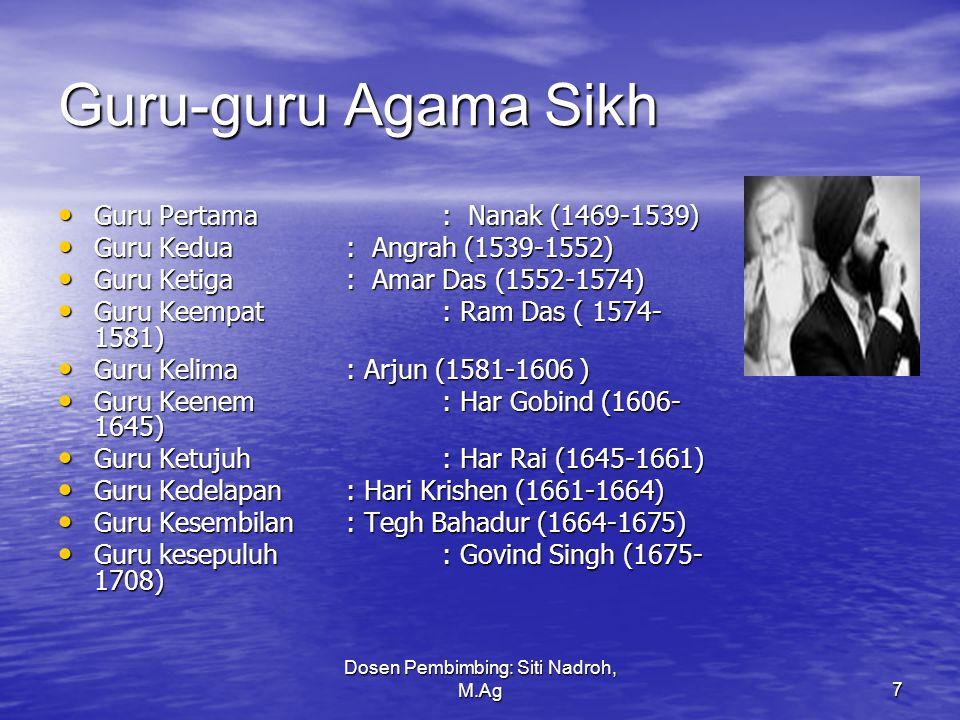 Dosen Pembimbing: Siti Nadroh, M.Ag7 Guru-guru Agama Sikh Guru Pertama: Nanak (1469-1539) Guru Pertama: Nanak (1469-1539) Guru Kedua: Angrah (1539-1552) Guru Kedua: Angrah (1539-1552) Guru Ketiga: Amar Das (1552-1574) Guru Ketiga: Amar Das (1552-1574) Guru Keempat: Ram Das ( 1574- 1581) Guru Keempat: Ram Das ( 1574- 1581) Guru Kelima: Arjun (1581-1606 ) Guru Kelima: Arjun (1581-1606 ) Guru Keenem: Har Gobind (1606- 1645) Guru Keenem: Har Gobind (1606- 1645) Guru Ketujuh: Har Rai (1645-1661) Guru Ketujuh: Har Rai (1645-1661) Guru Kedelapan: Hari Krishen (1661-1664) Guru Kedelapan: Hari Krishen (1661-1664) Guru Kesembilan: Tegh Bahadur (1664-1675) Guru Kesembilan: Tegh Bahadur (1664-1675) Guru kesepuluh: Govind Singh (1675- 1708) Guru kesepuluh: Govind Singh (1675- 1708)