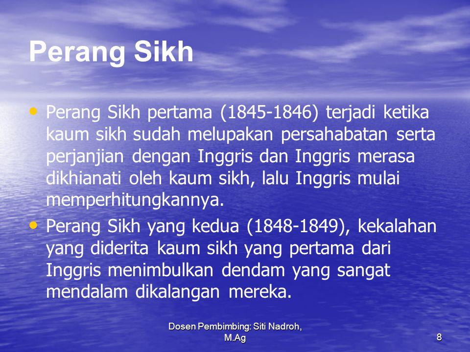 Dosen Pembimbing: Siti Nadroh, M.Ag8 Perang Sikh Perang Sikh pertama (1845-1846) terjadi ketika kaum sikh sudah melupakan persahabatan serta perjanjian dengan Inggris dan Inggris merasa dikhianati oleh kaum sikh, lalu Inggris mulai memperhitungkannya.