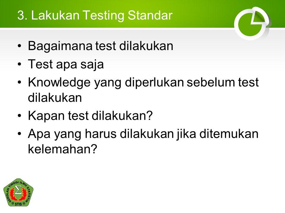 3. Lakukan Testing Standar Bagaimana test dilakukan Test apa saja Knowledge yang diperlukan sebelum test dilakukan Kapan test dilakukan? Apa yang haru