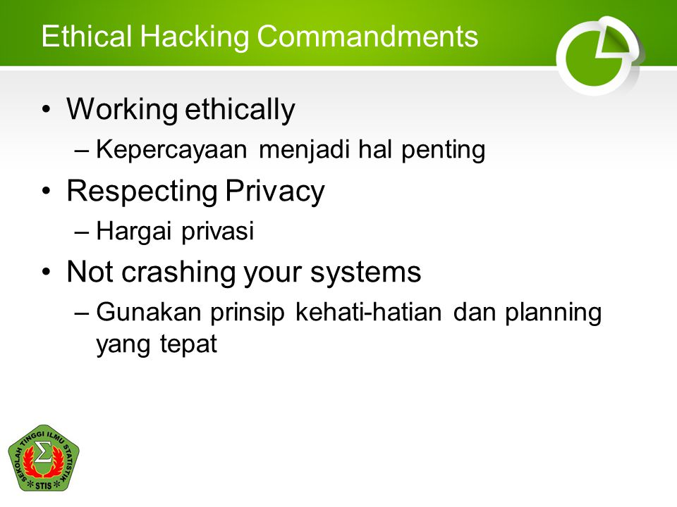 Ethical Hacking Commandments Working ethically –Kepercayaan menjadi hal penting Respecting Privacy –Hargai privasi Not crashing your systems –Gunakan