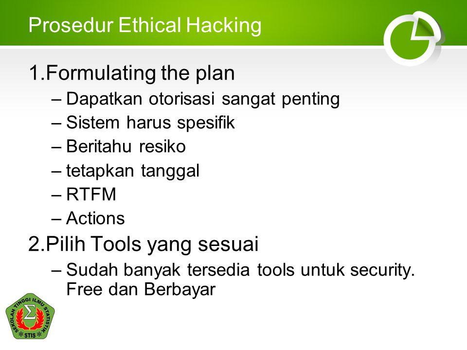 Prosedur Ethical Hacking 1.Formulating the plan –Dapatkan otorisasi sangat penting –Sistem harus spesifik –Beritahu resiko –tetapkan tanggal –RTFM –Actions 2.Pilih Tools yang sesuai –Sudah banyak tersedia tools untuk security.