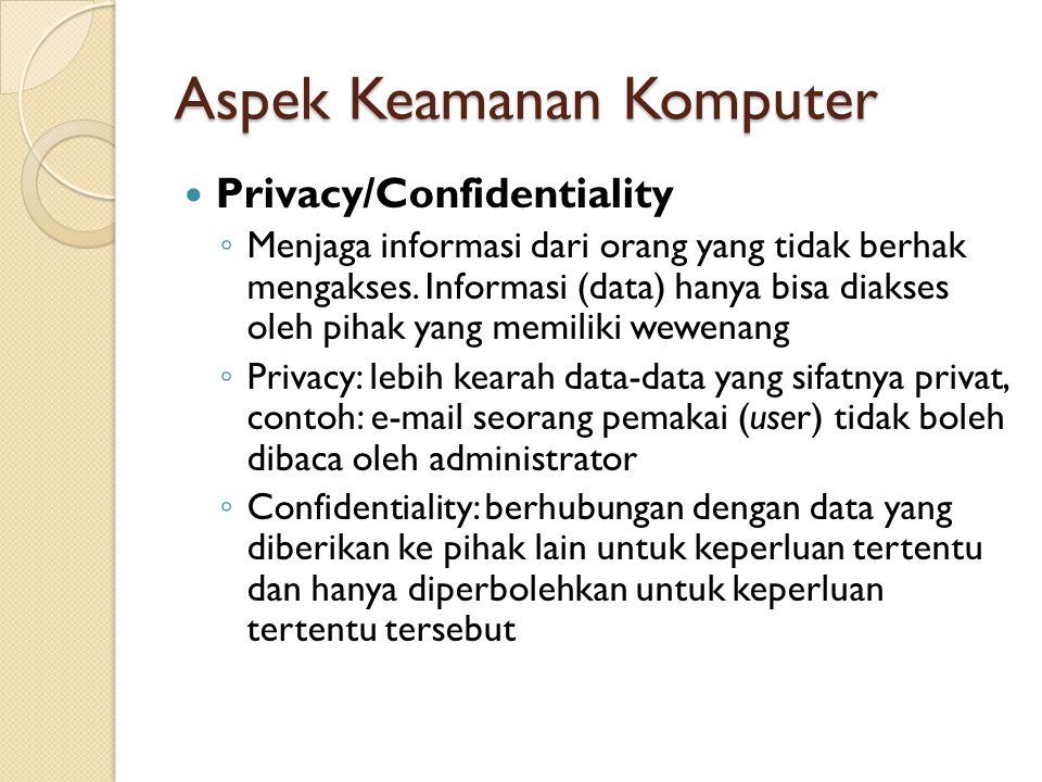 Aspek Keamanan Komputer Privacy/Confidentiality ◦ Menjaga informasi dari orang yang tidak berhak mengakses.
