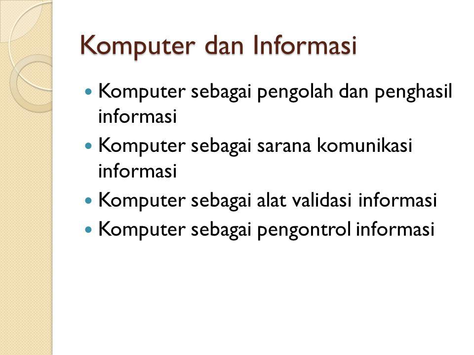 Komputer dan Informasi Komputer sebagai pengolah dan penghasil informasi Komputer sebagai sarana komunikasi informasi Komputer sebagai alat validasi informasi Komputer sebagai pengontrol informasi