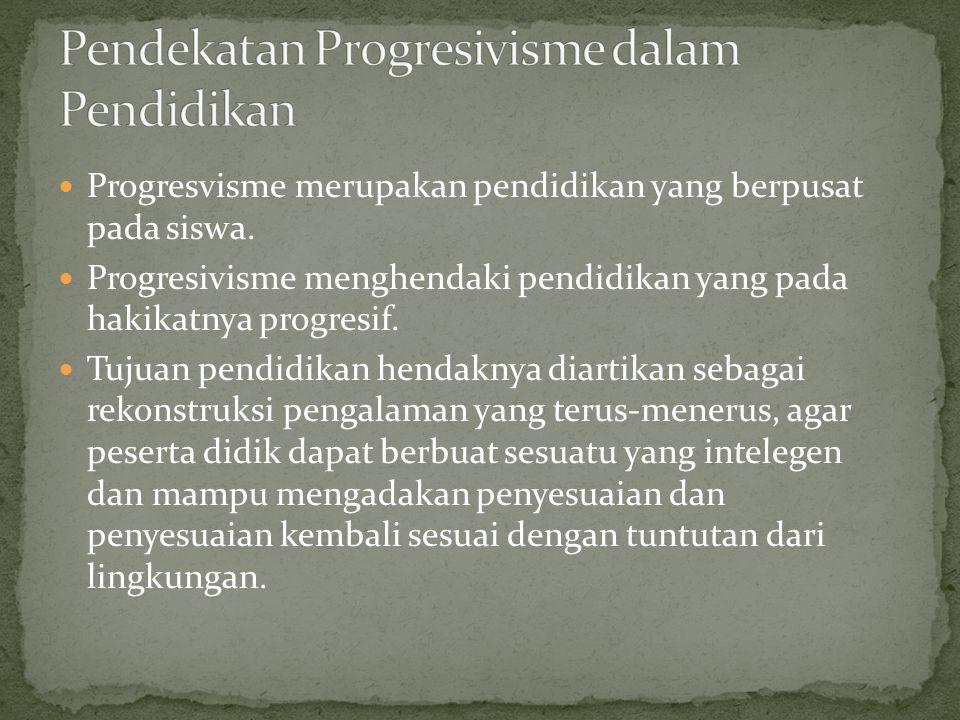 Progresvisme merupakan pendidikan yang berpusat pada siswa. Progresivisme menghendaki pendidikan yang pada hakikatnya progresif. Tujuan pendidikan hen