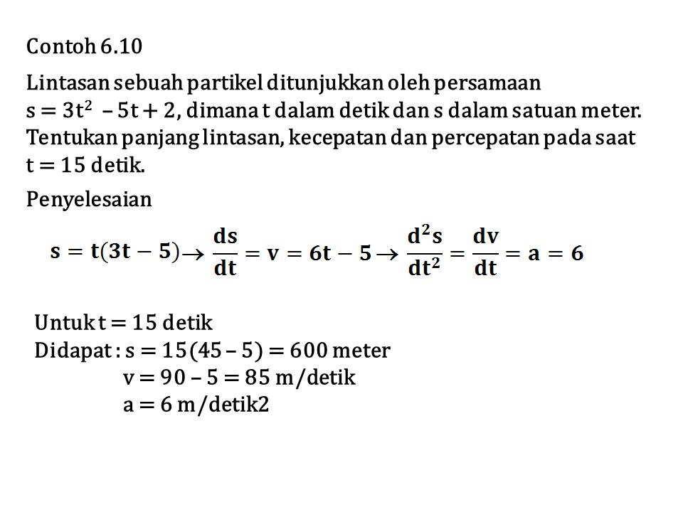 Contoh 6.10 Lintasan sebuah partikel ditunjukkan oleh persamaan s = 3t 2 – 5t + 2, dimana t dalam detik dan s dalam satuan meter.
