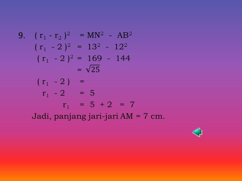 MN 2 = AB 2 + ( r 1 + r 2 ) 2 26 2 = 24 2 + ( 7 + r ) 2 676 = 576 + ( 7 + r ) 2 ( 7 + r ) 2 = 676 – 576 = 100 ( 7 + r ) =  100 = 10 7 + r = 10 r = 10 – 7 r = 3 Jadi, jari-jari BN adalah 3 cm.
