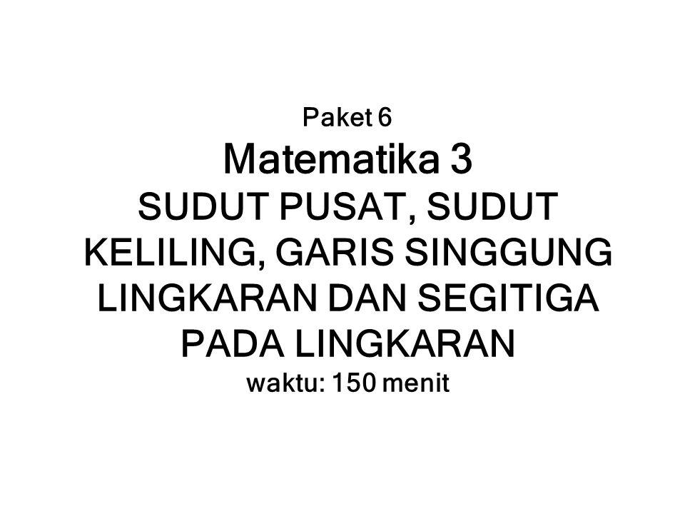 Paket 6 Matematika 3 SUDUT PUSAT, SUDUT KELILING, GARIS SINGGUNG LINGKARAN DAN SEGITIGA PADA LINGKARAN waktu: 150 menit