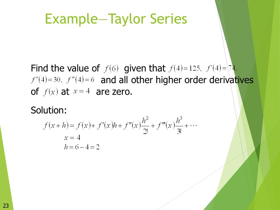 23 Example—Taylor Series Find the value ofgiven that and all other higher order derivatives ofatare zero. Solution: