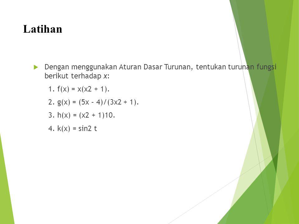 Latihan  Dengan menggunakan Aturan Dasar Turunan, tentukan turunan fungsi berikut terhadap x: 1. f(x) = x(x2 + 1). 2. g(x) = (5x – 4)/(3x2 + 1). 3. h