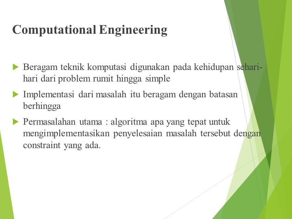 Computational Engineering  Beragam teknik komputasi digunakan pada kehidupan sehari- hari dari problem rumit hingga simple  Implementasi dari masala