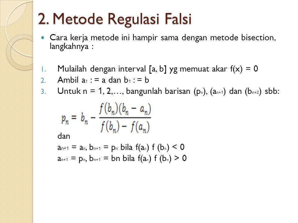 2. Metode Regulasi Falsi Cara kerja metode ini hampir sama dengan metode bisection, langkahnya : 1. Mulailah dengan interval [a, b] yg memuat akar f(x