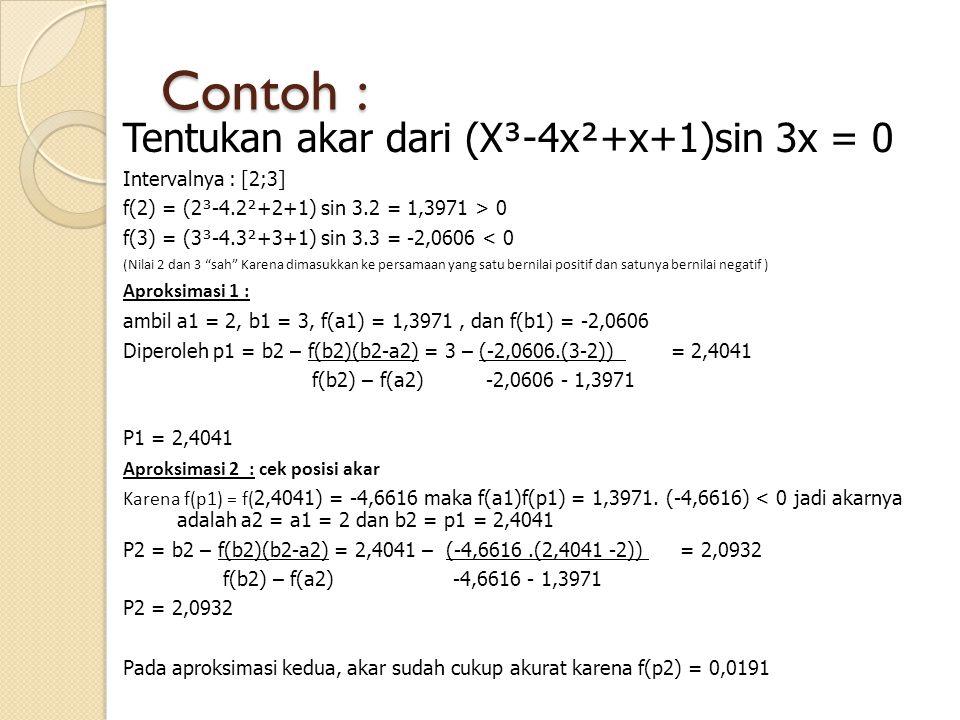 Contoh : Tentukan akar dari (X³-4x²+x+1)sin 3x = 0 Intervalnya : [2;3] f(2) = (2³-4.2²+2+1) sin 3.2 = 1,3971 > 0 f(3) = (3³-4.3²+3+1) sin 3.3 = -2,060