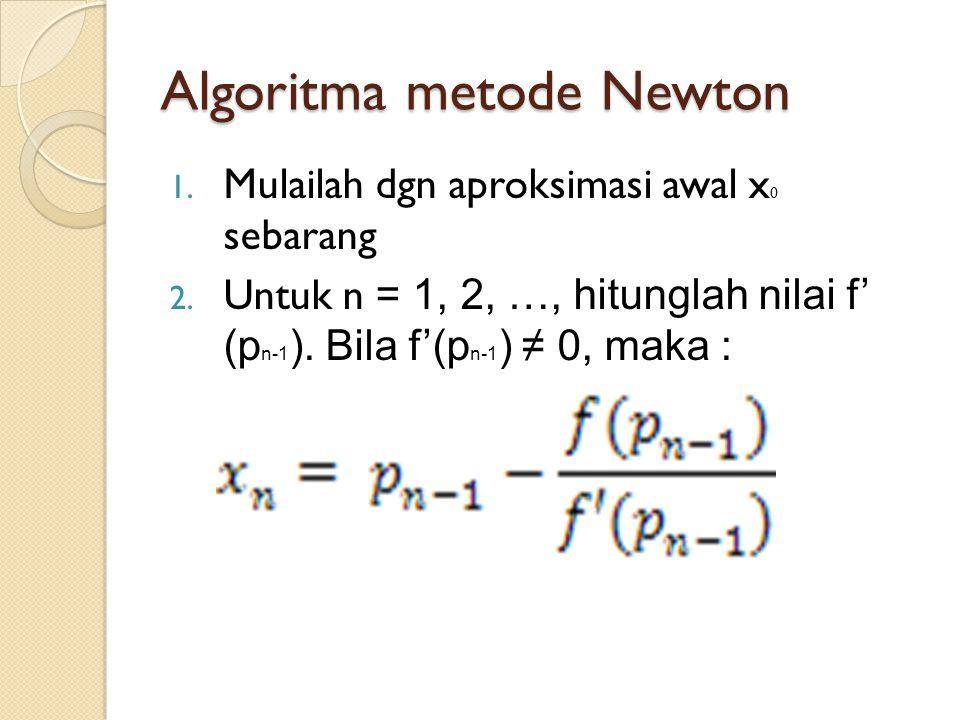 Algoritma metode Newton 1. Mulailah dgn aproksimasi awal x 0 sebarang 2. Untuk n = 1, 2, …, hitunglah nilai f' (p n-1 ). Bila f'(p n-1 ) ≠ 0, maka :