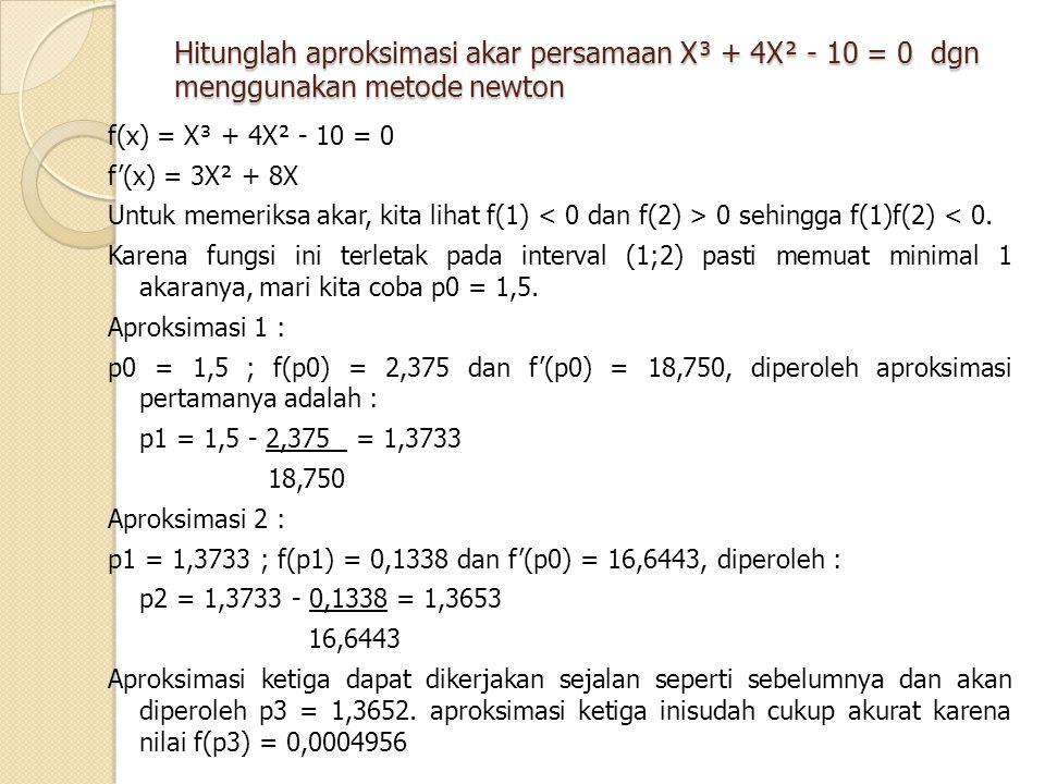 Hitunglah aproksimasi akar persamaan X³ + 4X² - 10 = 0 dgn menggunakan metode newton f(x) = X³ + 4X² - 10 = 0 f'(x) = 3X² + 8X Untuk memeriksa akar, k