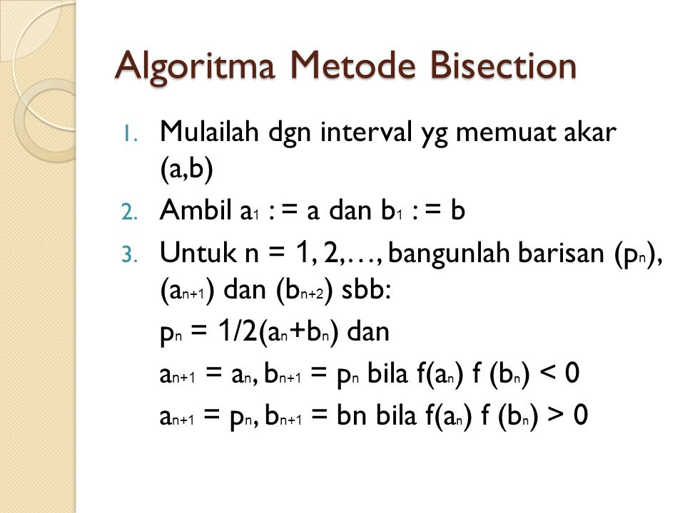Algoritma Metode Bisection 1. Mulailah dgn interval yg memuat akar (a,b) 2. Ambil a 1 : = a dan b 1 : = b 3. Untuk n = 1, 2,…, bangunlah barisan (p n
