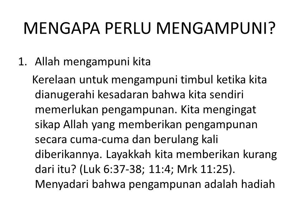 MENGAPA PERLU MENGAMPUNI? 1.Allah mengampuni kita Kerelaan untuk mengampuni timbul ketika kita dianugerahi kesadaran bahwa kita sendiri memerlukan pen