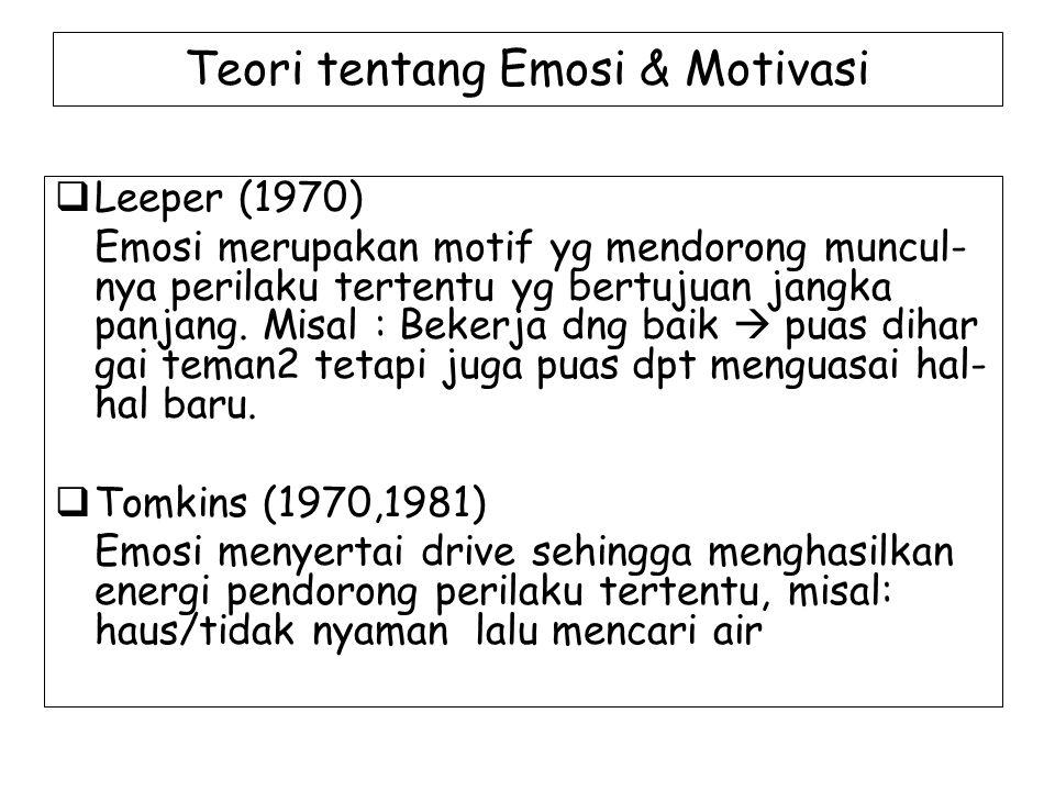 Teori tentang Emosi & Motivasi  Leeper (1970) Emosi merupakan motif yg mendorong muncul- nya perilaku tertentu yg bertujuan jangka panjang. Misal : B