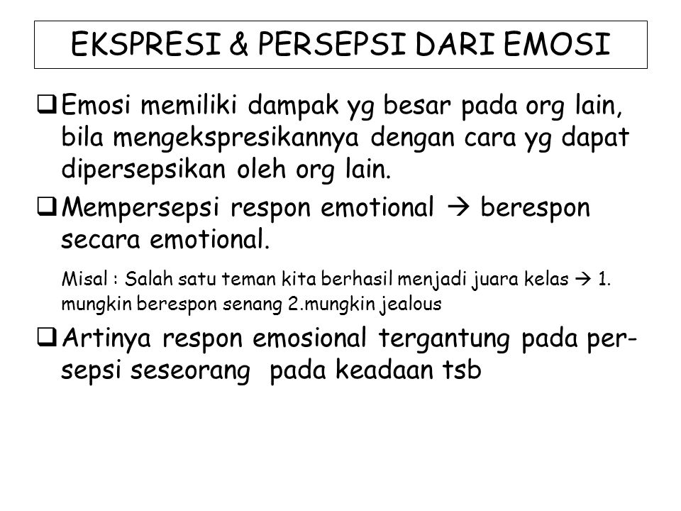 SUMBER PERSEPSI EMOSI Beberapa sumber persepsi emosi, antara lain :  Voice Teriakan  takut, excitement Rintihan  sakit, unhappiness Tertawa  senang Terisak  menderita Suara latang  marah  Facial Expressions  Body Language
