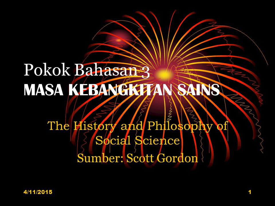 Pokok Bahasan 3 MASA KEBANGKITAN SAINS The History and Philosophy of Social Science Sumber: Scott Gordon 4/11/20151