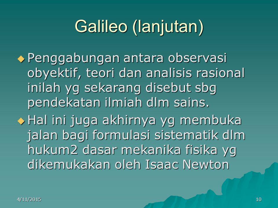 Galileo (lanjutan)  Penggabungan antara observasi obyektif, teori dan analisis rasional inilah yg sekarang disebut sbg pendekatan ilmiah dlm sains.