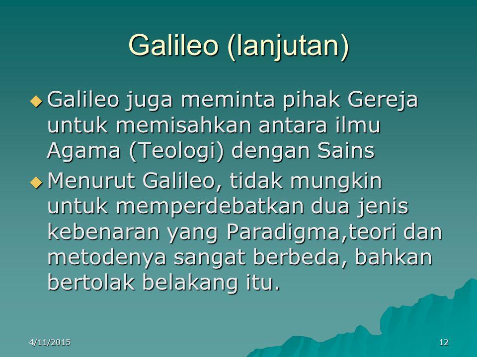 Galileo (lanjutan)  Galileo juga meminta pihak Gereja untuk memisahkan antara ilmu Agama (Teologi) dengan Sains  Menurut Galileo, tidak mungkin untuk memperdebatkan dua jenis kebenaran yang Paradigma,teori dan metodenya sangat berbeda, bahkan bertolak belakang itu.