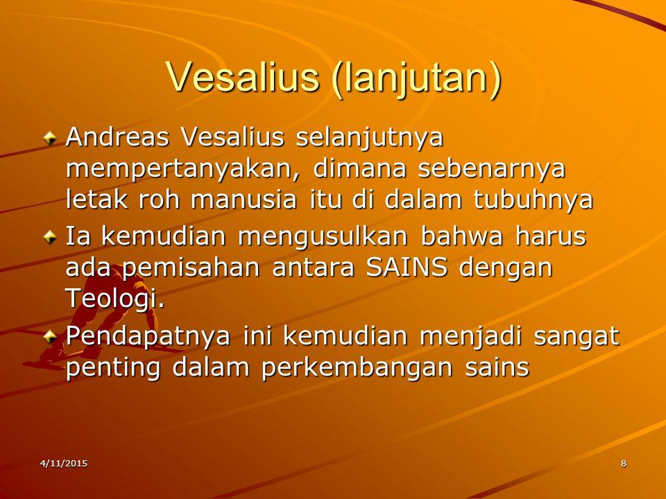 Vesalius (lanjutan) Andreas Vesalius selanjutnya mempertanyakan, dimana sebenarnya letak roh manusia itu di dalam tubuhnya Ia kemudian mengusulkan bahwa harus ada pemisahan antara SAINS dengan Teologi.