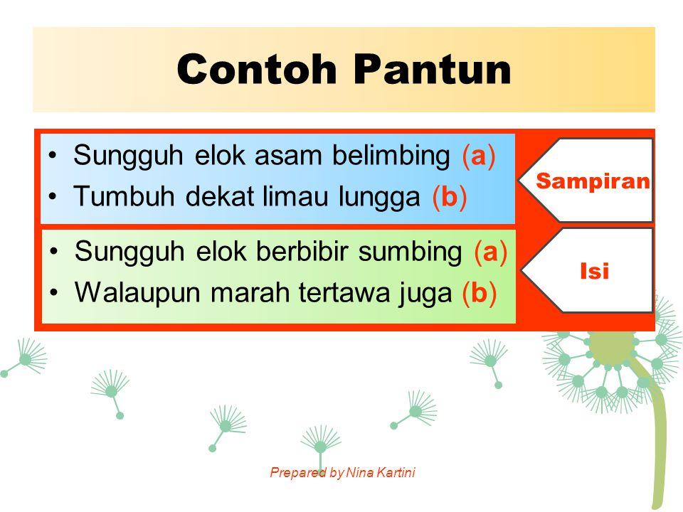 Prepared by Nina Kartini Contoh Pantun Sungguh elok asam belimbing (a) Tumbuh dekat limau lungga (b) Sungguh elok berbibir sumbing (a) Walaupun marah