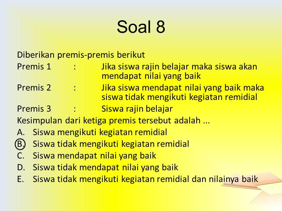 Soal 8 Diberikan premis-premis berikut Premis 1: Jika siswa rajin belajar maka siswa akan mendapat nilai yang baik Premis 2: Jika siswa mendapat nilai