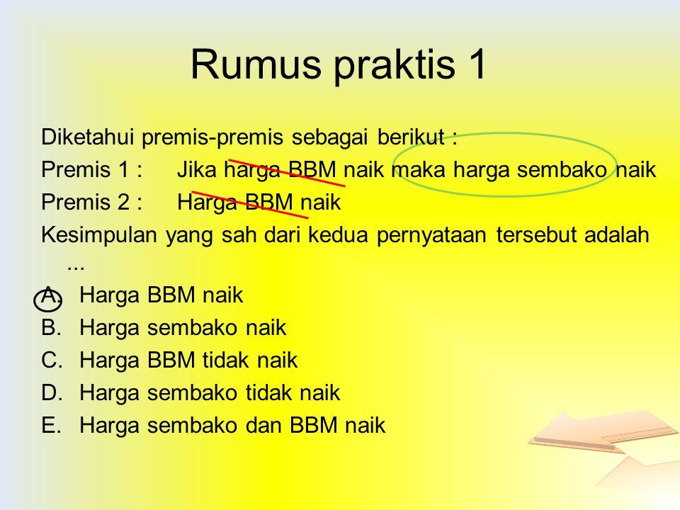 Rumus praktis 1 Diketahui premis-premis sebagai berikut : Premis 1 : Jika harga BBM naik maka harga sembako naik Premis 2 : Harga BBM naik Kesimpulan
