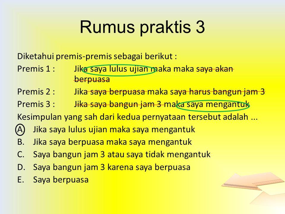 Rumus praktis 3 Diketahui premis-premis sebagai berikut : Premis 1 : Jika saya lulus ujian maka maka saya akan berpuasa Premis 2 : Jika saya berpuasa
