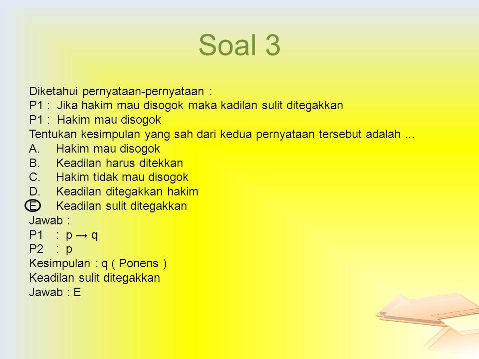 Soal 3 Diketahui pernyataan-pernyataan : P1: Jika hakim mau disogok maka kadilan sulit ditegakkan P1: Hakim mau disogok Tentukan kesimpulan yang sah d