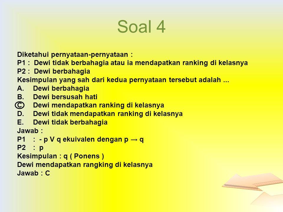 Soal 4 Diketahui pernyataan-pernyataan : P1: Dewi tidak berbahagia atau ia mendapatkan ranking di kelasnya P2: Dewi berbahagia Kesimpulan yang sah dar